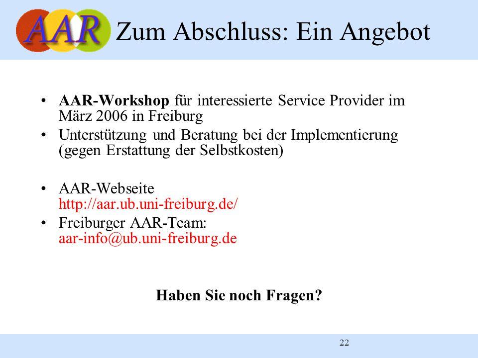 22 Zum Abschluss: Ein Angebot AAR-Workshop für interessierte Service Provider im März 2006 in Freiburg Unterstützung und Beratung bei der Implementierung (gegen Erstattung der Selbstkosten) AAR-Webseite http://aar.ub.uni-freiburg.de/ Freiburger AAR-Team: aar-info@ub.uni-freiburg.de Haben Sie noch Fragen