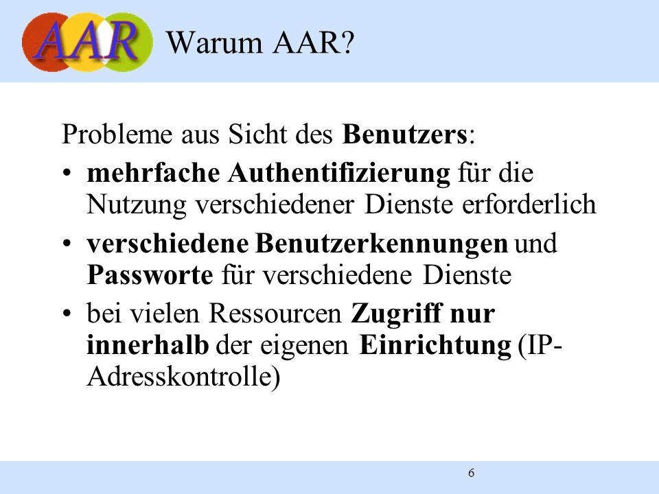 6 Probleme aus Sicht des Benutzers: mehrfache Authentifizierung für die Nutzung verschiedener Dienste erforderlich verschiedene Benutzerkennungen und Passworte für verschiedene Dienste bei vielen Ressourcen Zugriff nur innerhalb der eigenen Einrichtung (IP- Adresskontrolle) Warum AAR