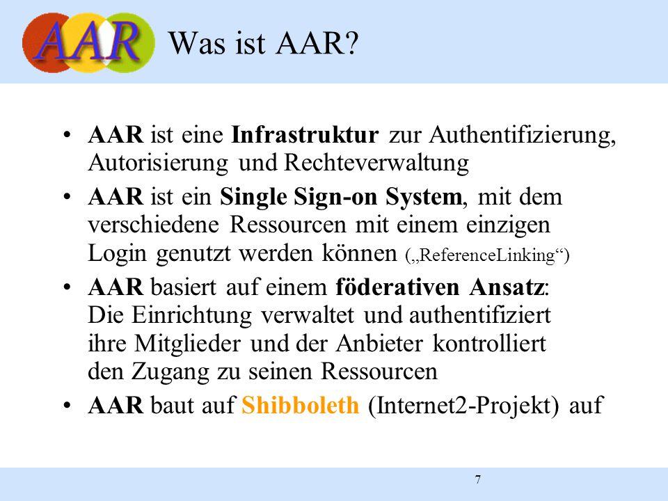 """7 AAR ist eine Infrastruktur zur Authentifizierung, Autorisierung und Rechteverwaltung AAR ist ein Single Sign-on System, mit dem verschiedene Ressourcen mit einem einzigen Login genutzt werden können (""""ReferenceLinking ) AAR basiert auf einem föderativen Ansatz: Die Einrichtung verwaltet und authentifiziert ihre Mitglieder und der Anbieter kontrolliert den Zugang zu seinen Ressourcen AAR baut auf Shibboleth (Internet2-Projekt) auf Was ist AAR"""