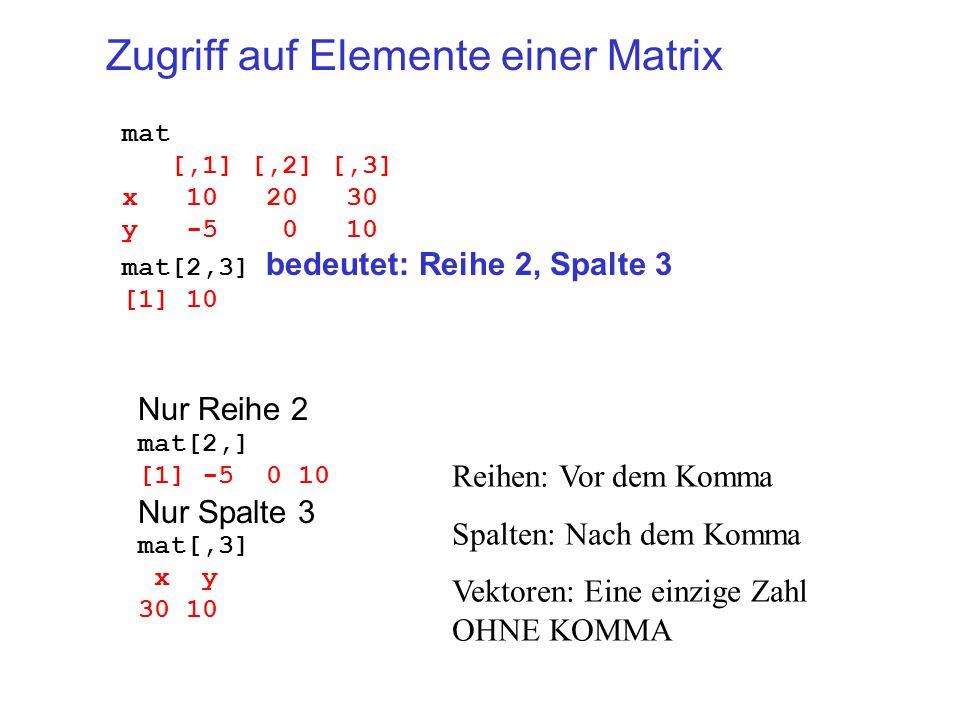 Zugriff auf Elemente einer Matrix mat [,1] [,2] [,3] x 10 20 30 y -5 0 10 mat[2,3] bedeutet: Reihe 2, Spalte 3 [1] 10 Nur Reihe 2 mat[2,] [1] -5 0 10 Nur Spalte 3 mat[,3] x y 30 10 Reihen: Vor dem Komma Spalten: Nach dem Komma Vektoren: Eine einzige Zahl OHNE KOMMA