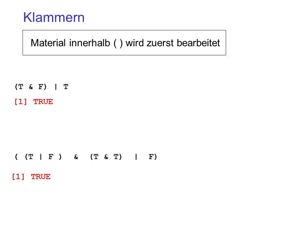 (T & F) | T [1] TRUE ( (T | F ) & (T & T) | F) [1] TRUE Klammern Material innerhalb ( ) wird zuerst bearbeitet