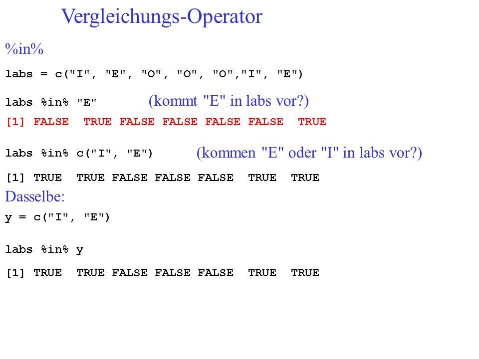 Vergleichungs-Operator %in% labs = c( I , E , O , O , O , I , E ) labs %in% E (kommt E in labs vor ) [1] FALSE TRUE FALSE FALSE FALSE FALSE TRUE labs %in% c( I , E ) (kommen E oder I in labs vor ) [1] TRUE TRUE FALSE FALSE FALSE TRUE TRUE y = c( I , E ) Dasselbe: labs %in% y [1] TRUE TRUE FALSE FALSE FALSE TRUE TRUE