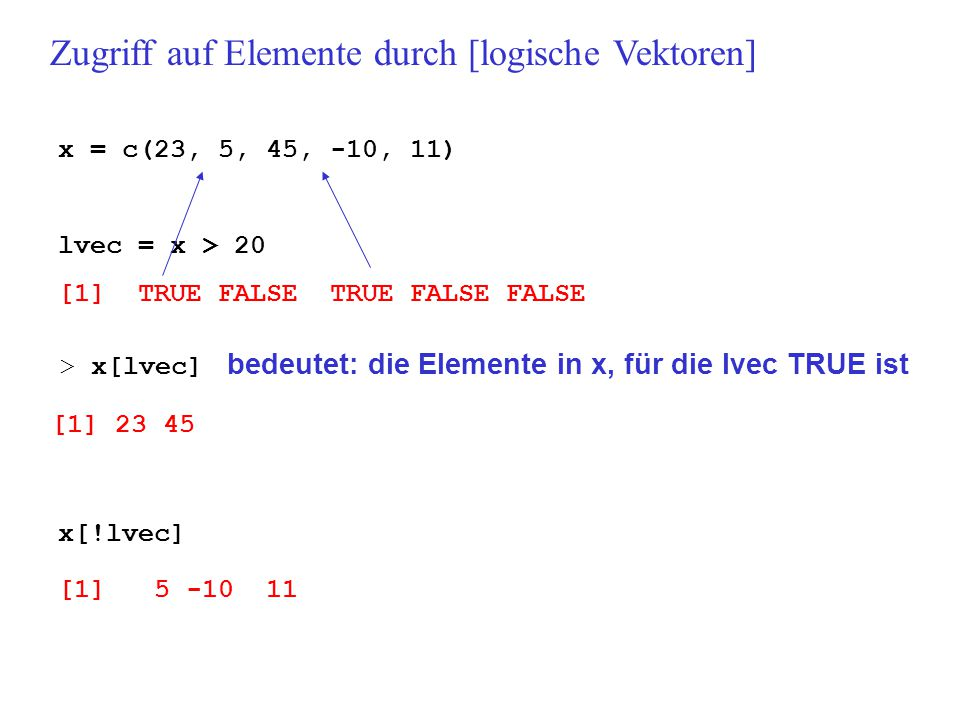 x = c(23, 5, 45, -10, 11) lvec = x > 20 [1] TRUE FALSE TRUE FALSE FALSE Zugriff auf Elemente durch [logische Vektoren] > x[lvec] bedeutet: die Elemente in x, für die lvec TRUE ist [1] 23 45 x[!lvec] [1] 5 -10 11