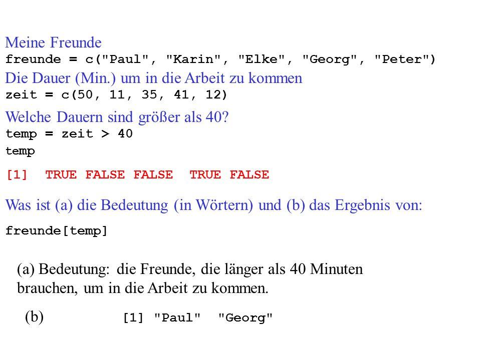 Meine Freunde freunde = c( Paul , Karin , Elke , Georg , Peter ) Die Dauer (Min.) um in die Arbeit zu kommen zeit = c(50, 11, 35, 41, 12) temp = zeit > 40 [1] TRUE FALSE FALSE TRUE FALSE te mp freunde[temp] Was ist (a) die Bedeutung (in Wörtern) und (b) das Ergebnis von: (a) Bedeutung: die Freunde, die länger als 40 Minuten brauchen, um in die Arbeit zu kommen.