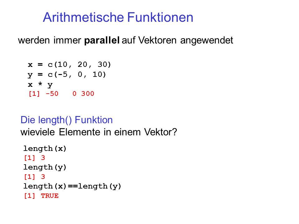 Arithmetische Funktionen werden immer parallel auf Vektoren angewendet x = c(10, 20, 30) y = c(-5, 0, 10) x * y [1] -50 0 300 Die length() Funktion wieviele Elemente in einem Vektor.