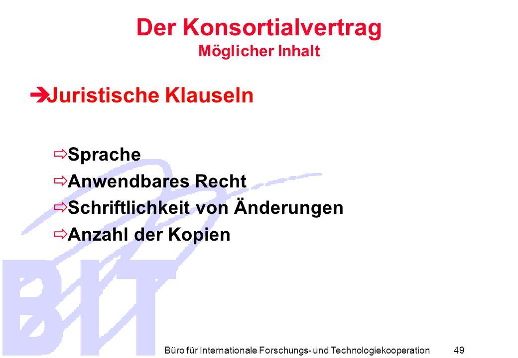 Büro für Internationale Forschungs- und Technologiekooperation 48 Der Konsortialvertrag Möglicher Inhalt  Beendigung des Vertrages  Gründe für die Auflösung  Formalkriterien  Folgen der Auflösung  Streitbeilegung  Gericht  Schiedsgerichtsbarkeit