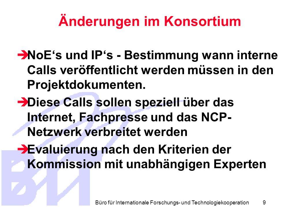 Büro für Internationale Forschungs- und Technologiekooperation 8 Änderungen im Konsortium  Das Konsortium kann seine Zusammensetzung ändern  Meldepflicht an Kommission bei Änderung  Innerhalb von 6 Wochen kann die Kommission Einspruch erheben
