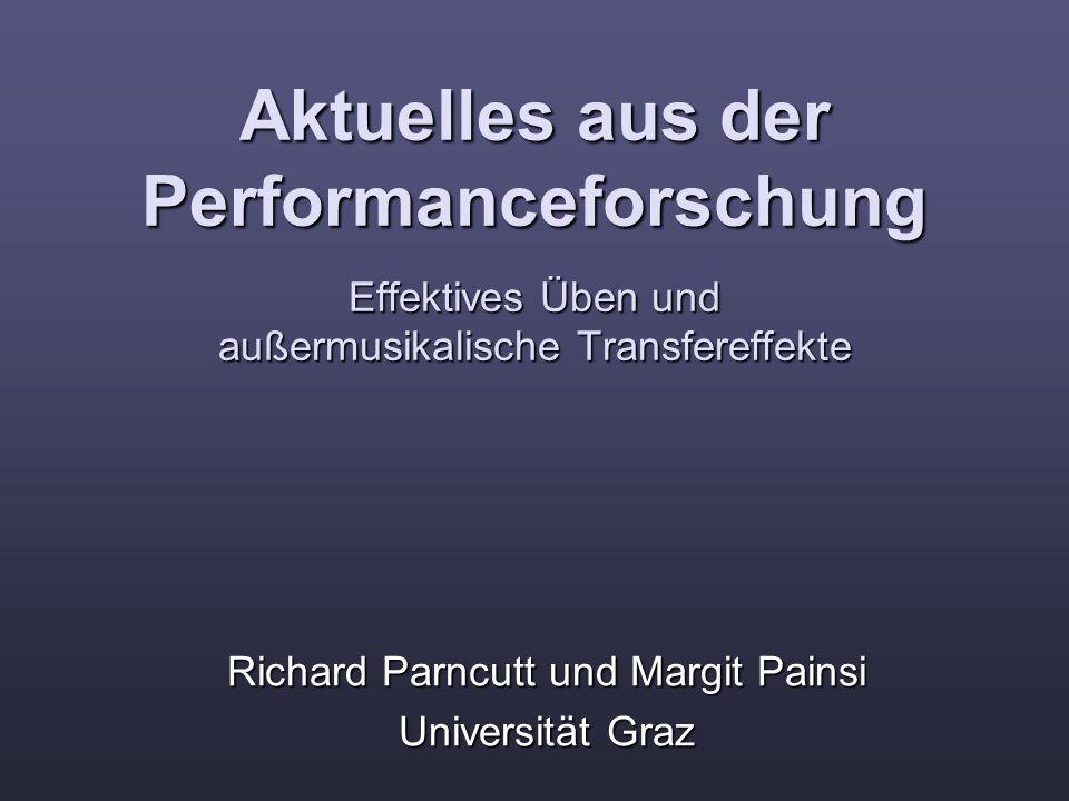 Aktuelles aus der Performanceforschung Effektives Üben und außermusikalische Transfereffekte Richard Parncutt und Margit Painsi Universität Graz