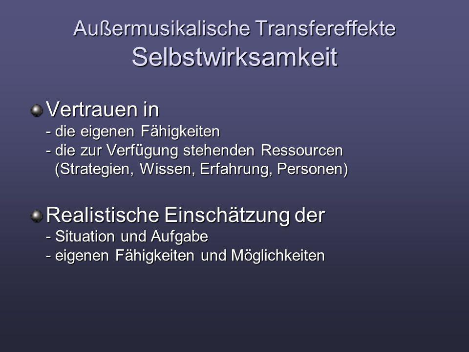 Außermusikalische Transfereffekte Selbstwirksamkeit Vertrauen in - die eigenen Fähigkeiten - die zur Verfügung stehenden Ressourcen (Strategien, Wissen, Erfahrung, Personen) Realistische Einschätzung der - Situation und Aufgabe - eigenen Fähigkeiten und Möglichkeiten
