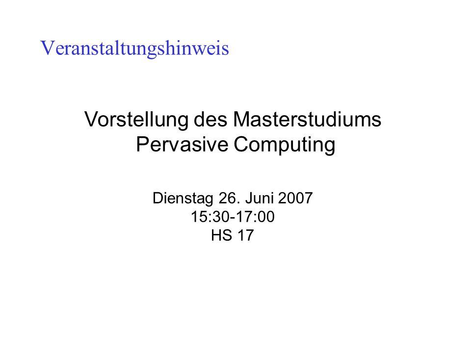 Veranstaltungshinweis Vorstellung des Masterstudiums Pervasive Computing Dienstag 26. Juni 2007 15:30-17:00 HS 17