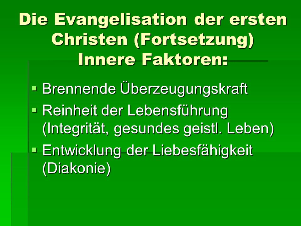 Die Evangelisation der ersten Christen (Fortsetzung) Innere Faktoren:  Brennende Überzeugungskraft  Reinheit der Lebensführung (Integrität, gesundes geistl.