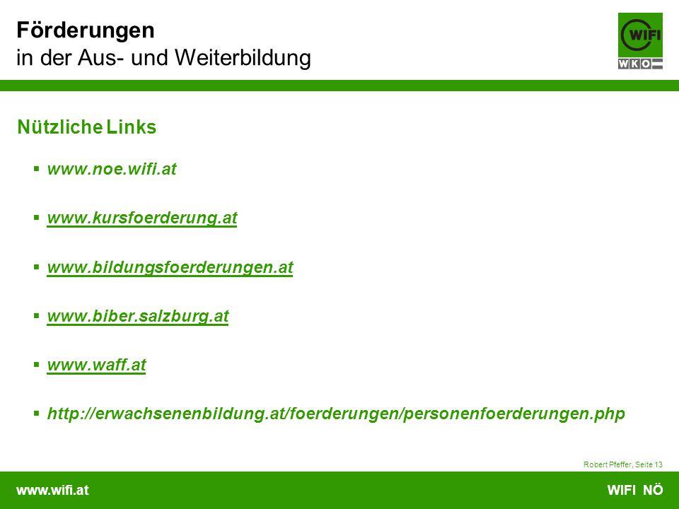 www.wifi.atWIFI NÖ Förderungen in der Aus- und Weiterbildung Robert Pfeffer, Seite 13 Nützliche Links  www.noe.wifi.at  www.kursfoerderung.at www.kursfoerderung.at  www.bildungsfoerderungen.at www.bildungsfoerderungen.at  www.biber.salzburg.at www.biber.salzburg.at  www.waff.at www.waff.at  http://erwachsenenbildung.at/foerderungen/personenfoerderungen.php