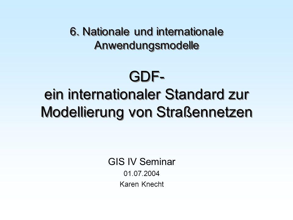 6. Nationale und internationale Anwendungsmodelle GDF- ein internationaler Standard zur Modellierung von Straßennetzen GIS IV Seminar 01.07.2004 Karen