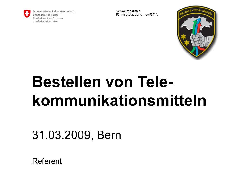Schweizer Armee Führungsstab der Armee FST A Bestellen von Tele- kommunikationsmitteln 31.03.2009, Bern Referent