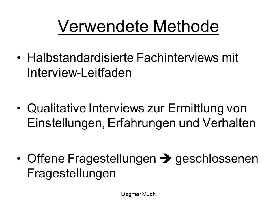 Dagmar Much Verwendete Methode Halbstandardisierte Fachinterviews mit Interview-Leitfaden Qualitative Interviews zur Ermittlung von Einstellungen, Erfahrungen und Verhalten Offene Fragestellungen  geschlossenen Fragestellungen