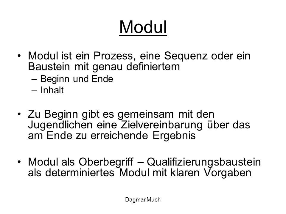 Dagmar Much Modul Modul ist ein Prozess, eine Sequenz oder ein Baustein mit genau definiertem –Beginn und Ende –Inhalt Zu Beginn gibt es gemeinsam mit den Jugendlichen eine Zielvereinbarung über das am Ende zu erreichende Ergebnis Modul als Oberbegriff – Qualifizierungsbaustein als determiniertes Modul mit klaren Vorgaben