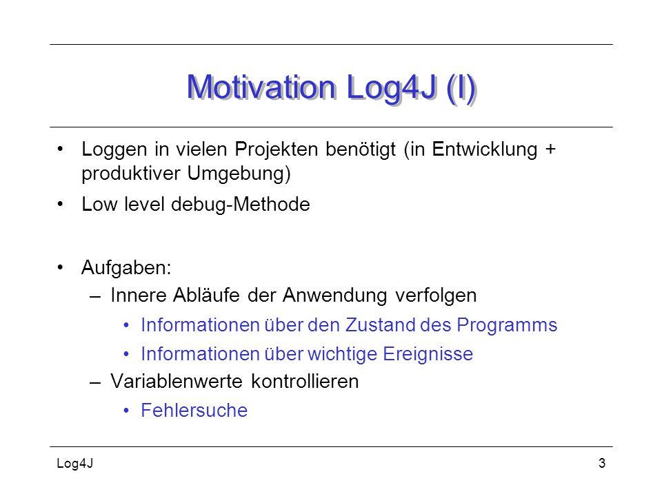 Log4J3 Motivation Log4J (I) Loggen in vielen Projekten benötigt (in Entwicklung + produktiver Umgebung) Low level debug-Methode Aufgaben: –Innere Ablä