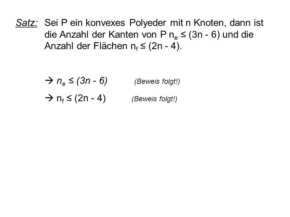Satz: Sei P ein konvexes Polyeder mit n Knoten, dann ist die Anzahl der Kanten von P n e ≤ (3n - 6) und die Anzahl der Flächen n f ≤ (2n - 4).
