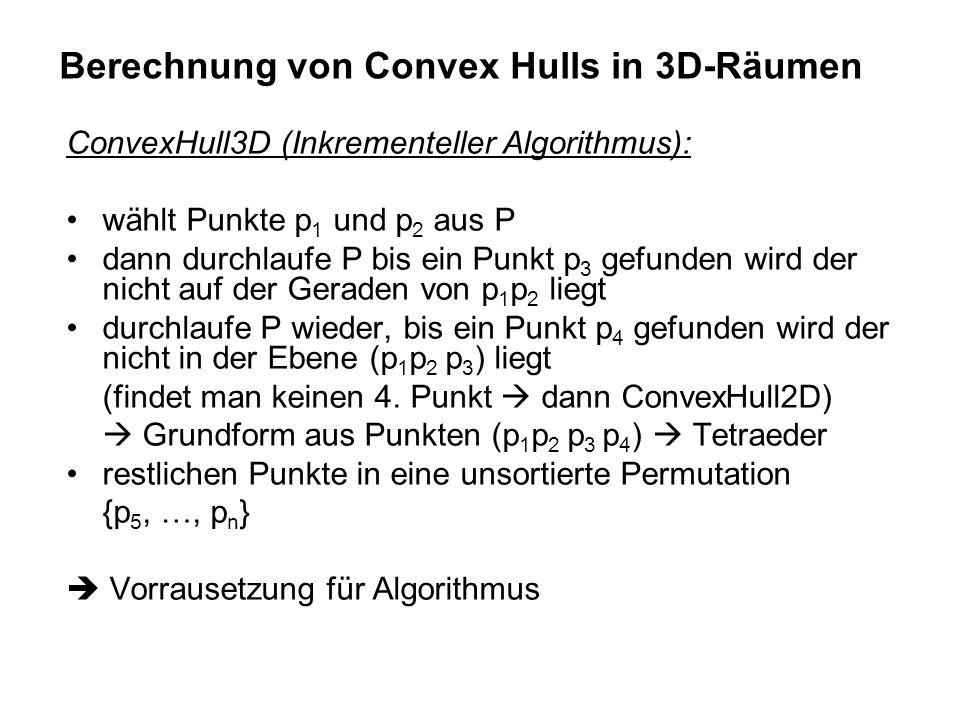 ConvexHull3D (Inkrementeller Algorithmus): wählt Punkte p 1 und p 2 aus P dann durchlaufe P bis ein Punkt p 3 gefunden wird der nicht auf der Geraden von p 1 p 2 liegt durchlaufe P wieder, bis ein Punkt p 4 gefunden wird der nicht in der Ebene (p 1 p 2 p 3 ) liegt (findet man keinen 4.