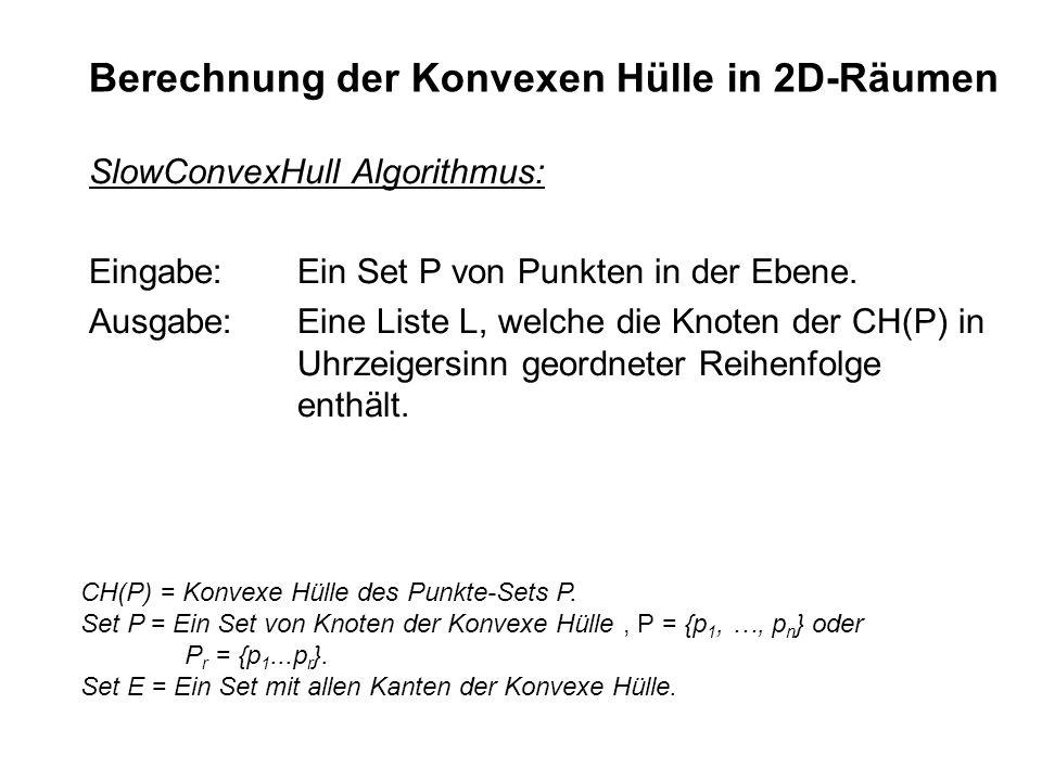 Berechnung der Konvexen Hülle in 2D-Räumen SlowConvexHull Algorithmus: Eingabe: Ein Set P von Punkten in der Ebene. Ausgabe:Eine Liste L, welche die K