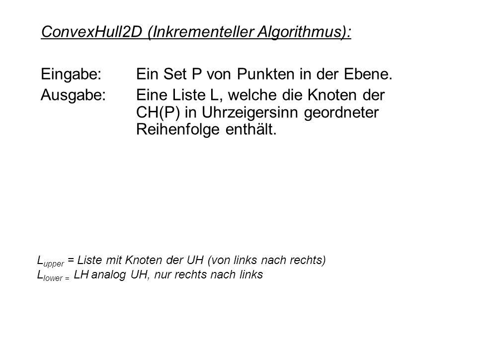 ConvexHull2D (Inkrementeller Algorithmus): Eingabe: Ein Set P von Punkten in der Ebene. Ausgabe:Eine Liste L, welche die Knoten der CH(P) in Uhrzeiger