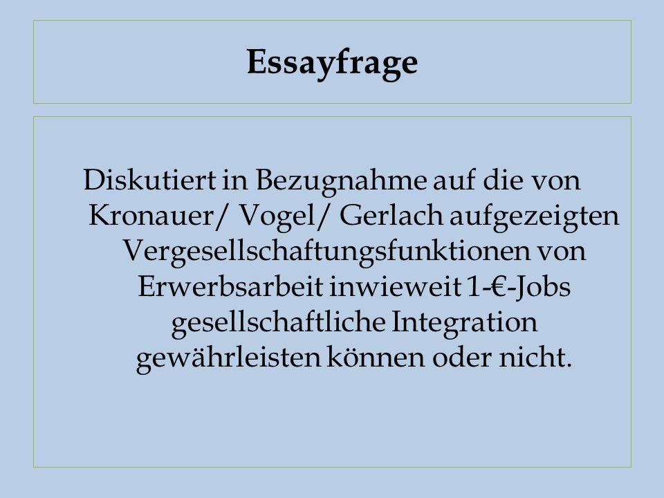 Essayfrage Diskutiert in Bezugnahme auf die von Kronauer/ Vogel/ Gerlach aufgezeigten Vergesellschaftungsfunktionen von Erwerbsarbeit inwieweit 1-€-Jobs gesellschaftliche Integration gewährleisten können oder nicht.