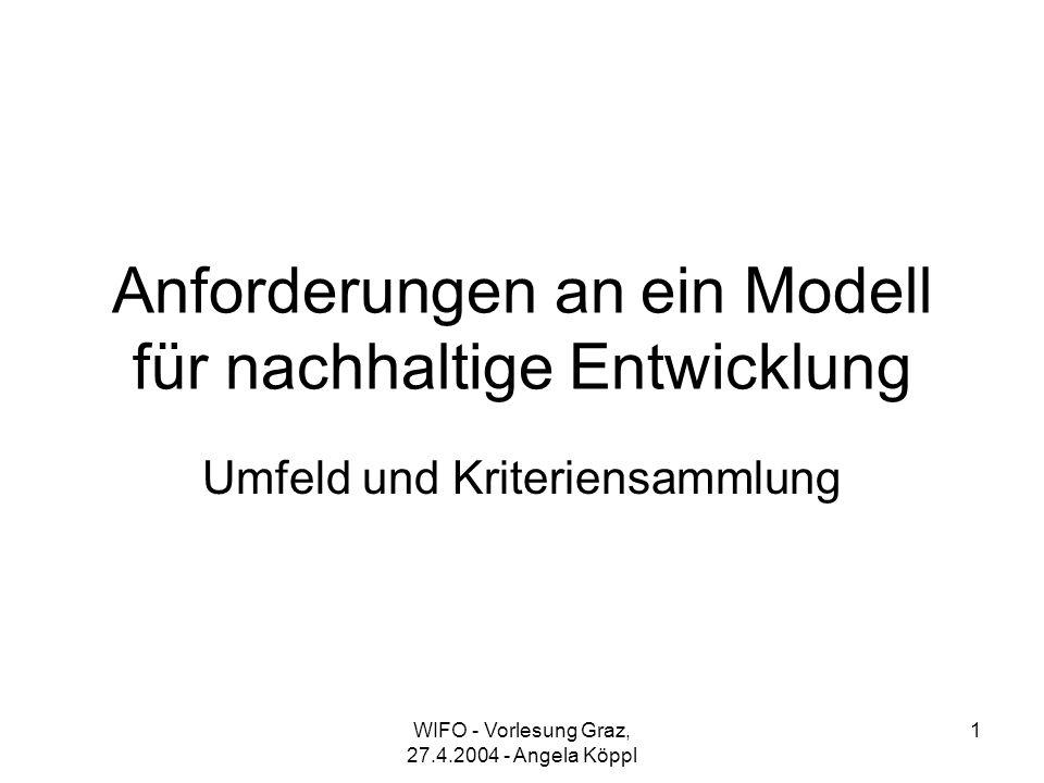 WIFO - Vorlesung Graz, 27.4.2004 - Angela Köppl 1 Anforderungen an ein Modell für nachhaltige Entwicklung Umfeld und Kriteriensammlung