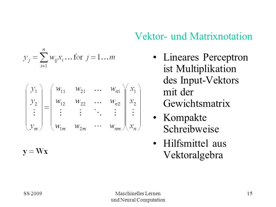 SS 2009Maschinelles Lernen und Neural Computation 15 Vektor- und Matrixnotation Lineares Perceptron ist Multiplikation des Input-Vektors mit der Gewichtsmatrix Kompakte Schreibweise Hilfsmittel aus Vektoralgebra