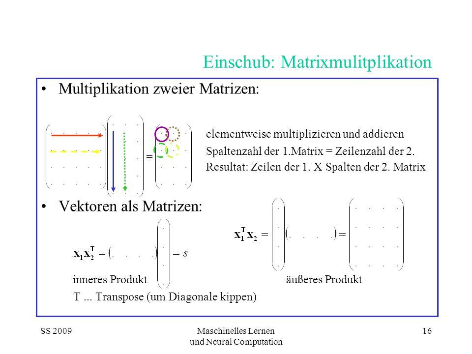 SS 2009Maschinelles Lernen und Neural Computation 16 Einschub: Matrixmulitplikation Multiplikation zweier Matrizen: elementweise multiplizieren und addieren Spaltenzahl der 1.Matrix = Zeilenzahl der 2.