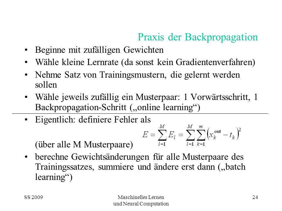 """SS 2009Maschinelles Lernen und Neural Computation 24 Praxis der Backpropagation Beginne mit zufälligen Gewichten Wähle kleine Lernrate (da sonst kein Gradientenverfahren) Nehme Satz von Trainingsmustern, die gelernt werden sollen Wähle jeweils zufällig ein Musterpaar: 1 Vorwärtsschritt, 1 Backpropagation-Schritt (""""online learning ) Eigentlich: definiere Fehler als (über alle M Musterpaare) berechne Gewichtsänderungen für alle Musterpaare des Trainingssatzes, summiere und ändere erst dann (""""batch learning )"""