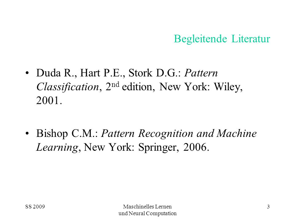 SS 2009Maschinelles Lernen und Neural Computation 3 Begleitende Literatur Duda R., Hart P.E., Stork D.G.: Pattern Classification, 2 nd edition, New York: Wiley, 2001.