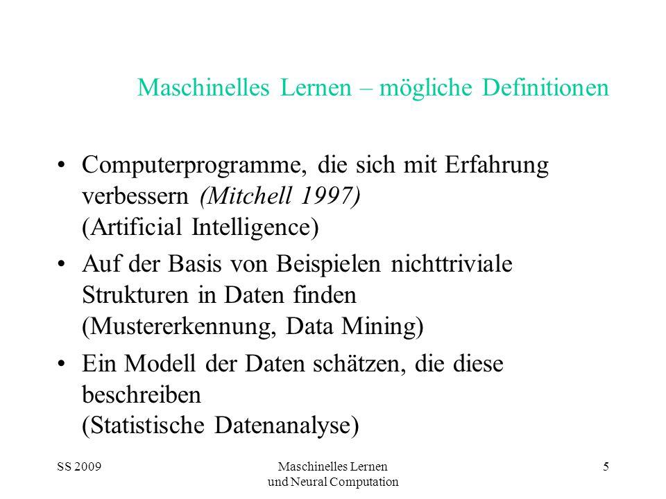 SS 2009Maschinelles Lernen und Neural Computation 5 Maschinelles Lernen – mögliche Definitionen Computerprogramme, die sich mit Erfahrung verbessern (Mitchell 1997) (Artificial Intelligence) Auf der Basis von Beispielen nichttriviale Strukturen in Daten finden (Mustererkennung, Data Mining) Ein Modell der Daten schätzen, die diese beschreiben (Statistische Datenanalyse)