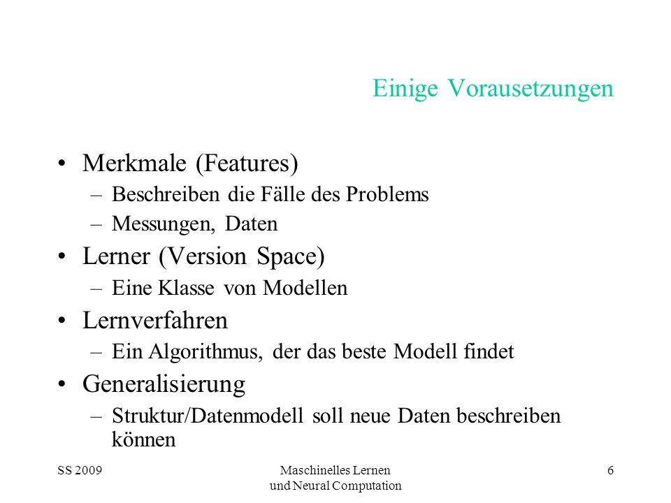 SS 2009Maschinelles Lernen und Neural Computation 6 Einige Vorausetzungen Merkmale (Features) –Beschreiben die Fälle des Problems –Messungen, Daten Lerner (Version Space) –Eine Klasse von Modellen Lernverfahren –Ein Algorithmus, der das beste Modell findet Generalisierung –Struktur/Datenmodell soll neue Daten beschreiben können