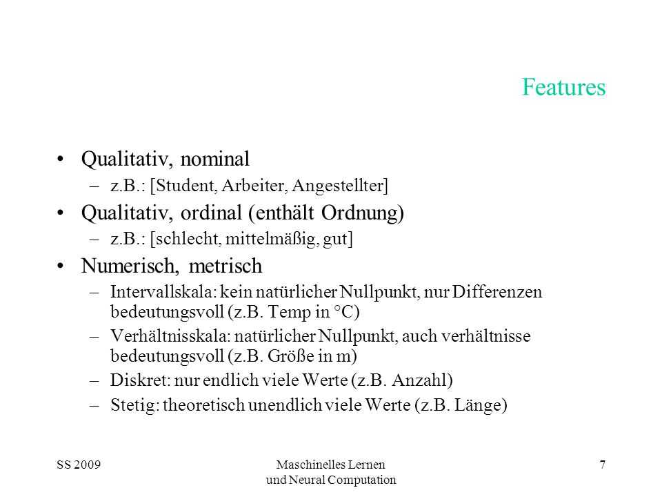 SS 2009Maschinelles Lernen und Neural Computation 7 Features Qualitativ, nominal –z.B.: [Student, Arbeiter, Angestellter] Qualitativ, ordinal (enthält Ordnung) –z.B.: [schlecht, mittelmäßig, gut] Numerisch, metrisch –Intervallskala: kein natürlicher Nullpunkt, nur Differenzen bedeutungsvoll (z.B.