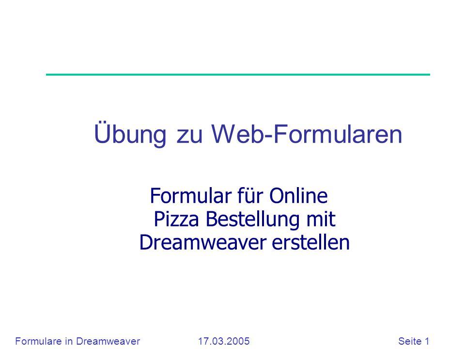 Formulare in Dreamweaver 17.03.2005 Seite 12 Listenfeld Bestellung  Gehen Sie Spalte Bestellung und wählen Sie den Befehl: Einfügen > Formularobjekt > Liste/Menü  Definieren Sie die Eigenschaften wie unten im Bild
