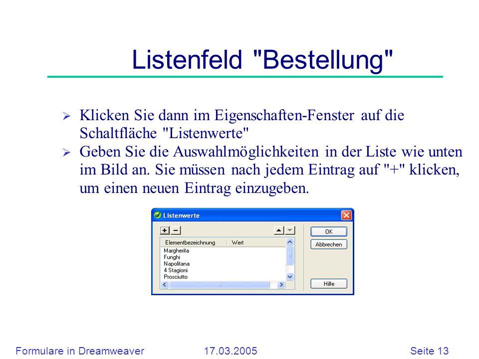 Formulare in Dreamweaver 17.03.2005 Seite 13 Listenfeld Bestellung  Klicken Sie dann im Eigenschaften-Fenster auf die Schaltfläche Listenwerte  Geben Sie die Auswahlmöglichkeiten in der Liste wie unten im Bild an.