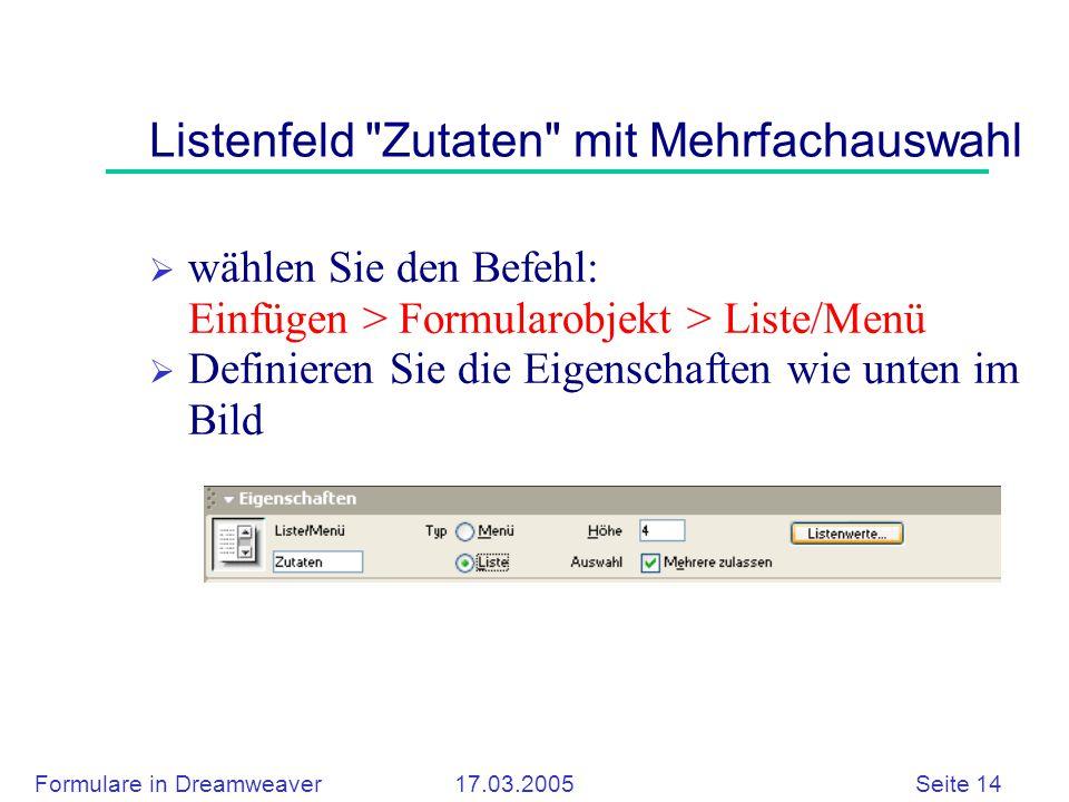 Formulare in Dreamweaver 17.03.2005 Seite 14 Listenfeld Zutaten mit Mehrfachauswahl  wählen Sie den Befehl: Einfügen > Formularobjekt > Liste/Menü  Definieren Sie die Eigenschaften wie unten im Bild