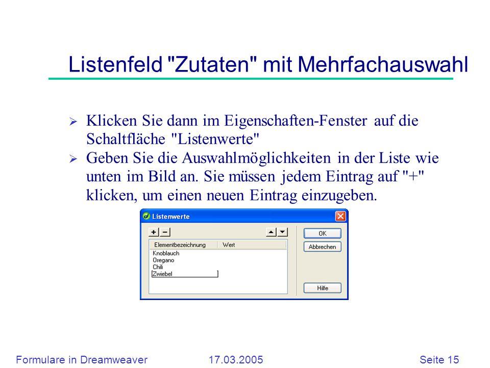 Formulare in Dreamweaver 17.03.2005 Seite 15 Listenfeld Zutaten mit Mehrfachauswahl  Klicken Sie dann im Eigenschaften-Fenster auf die Schaltfläche Listenwerte  Geben Sie die Auswahlmöglichkeiten in der Liste wie unten im Bild an.