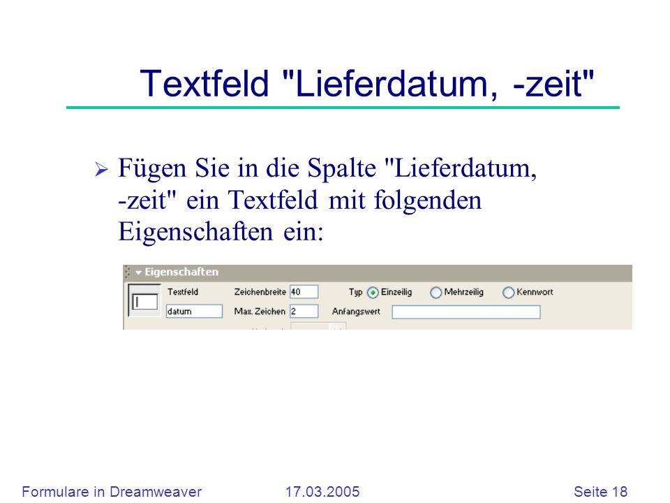 Formulare in Dreamweaver 17.03.2005 Seite 18 Textfeld Lieferdatum, -zeit  Fügen Sie in die Spalte Lieferdatum, -zeit ein Textfeld mit folgenden Eigenschaften ein: