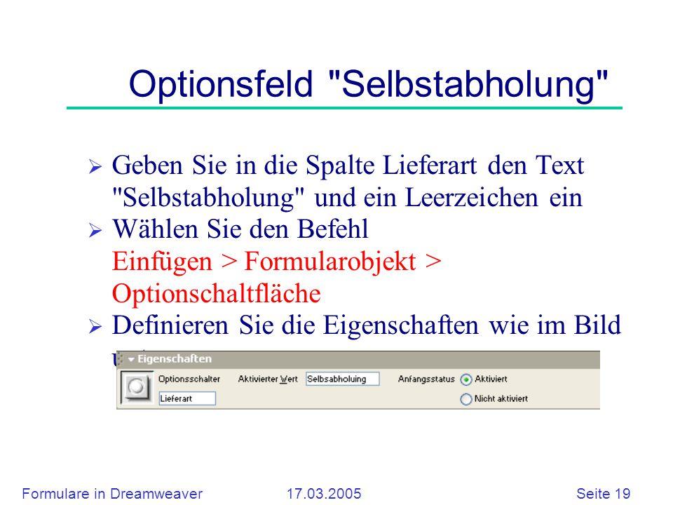 Formulare in Dreamweaver 17.03.2005 Seite 19 Optionsfeld Selbstabholung  Geben Sie in die Spalte Lieferart den Text Selbstabholung und ein Leerzeichen ein  Wählen Sie den Befehl Einfügen > Formularobjekt > Optionschaltfläche  Definieren Sie die Eigenschaften wie im Bild unten