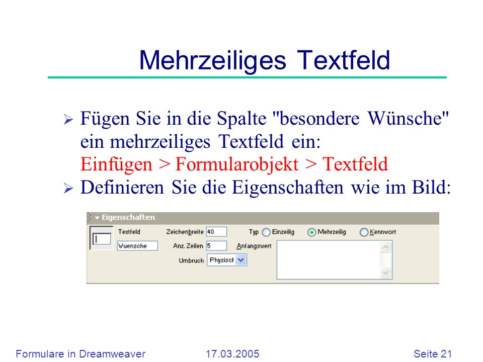Formulare in Dreamweaver 17.03.2005 Seite 21 Mehrzeiliges Textfeld  Fügen Sie in die Spalte besondere Wünsche ein mehrzeiliges Textfeld ein: Einfügen > Formularobjekt > Textfeld  Definieren Sie die Eigenschaften wie im Bild: