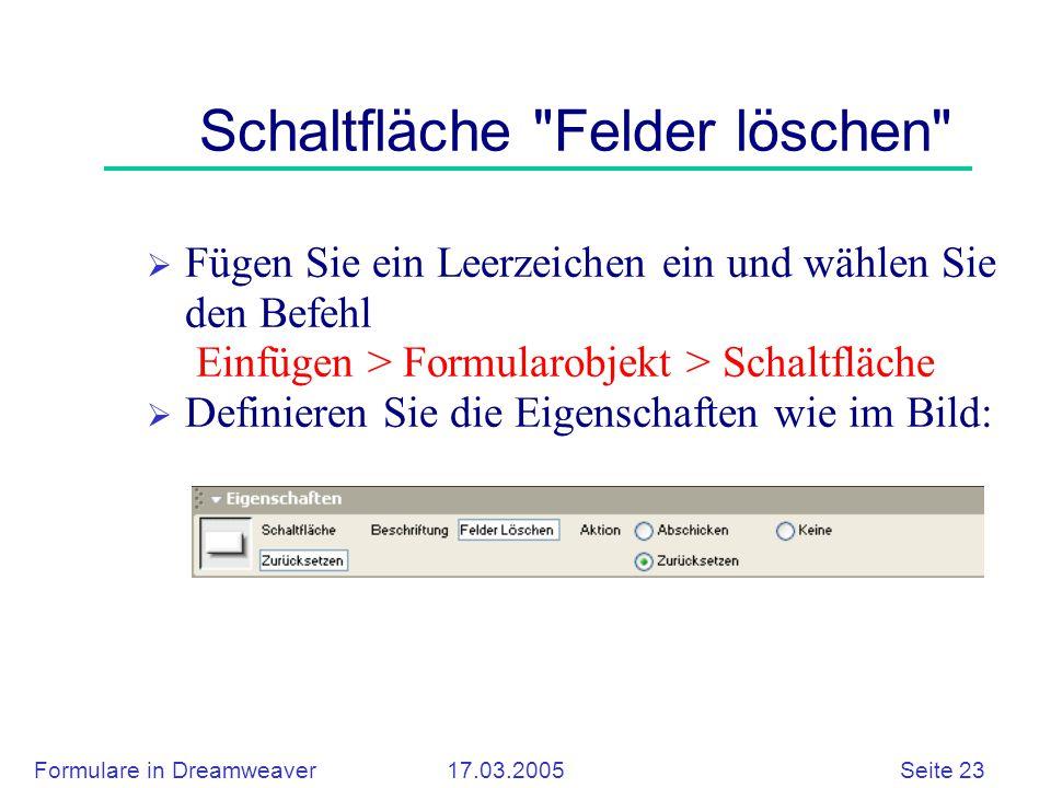 Formulare in Dreamweaver 17.03.2005 Seite 23 Schaltfläche Felder löschen  Fügen Sie ein Leerzeichen ein und wählen Sie den Befehl Einfügen > Formularobjekt > Schaltfläche  Definieren Sie die Eigenschaften wie im Bild: