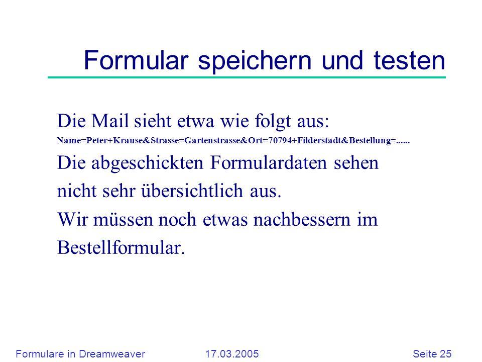 Formulare in Dreamweaver 17.03.2005 Seite 25 Formular speichern und testen Die Mail sieht etwa wie folgt aus: Name=Peter+Krause&Strasse=Gartenstrasse&Ort=70794+Filderstadt&Bestellung=......