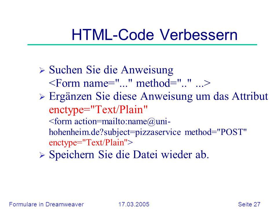 Formulare in Dreamweaver 17.03.2005 Seite 27 HTML-Code Verbessern  Suchen Sie die Anweisung  Ergänzen Sie diese Anweisung um das Attribut enctype= Text/Plain  Speichern Sie die Datei wieder ab.