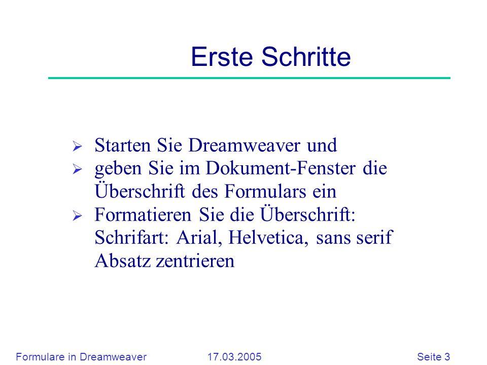 Formulare in Dreamweaver 17.03.2005 Seite 3 Erste Schritte  Starten Sie Dreamweaver und  geben Sie im Dokument-Fenster die Überschrift des Formulars ein  Formatieren Sie die Überschrift: Schrifart: Arial, Helvetica, sans serif Absatz zentrieren
