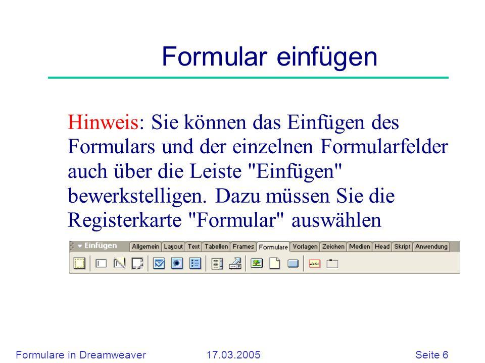 Formulare in Dreamweaver 17.03.2005 Seite 6 Formular einfügen Hinweis: Sie können das Einfügen des Formulars und der einzelnen Formularfelder auch über die Leiste Einfügen bewerkstelligen.