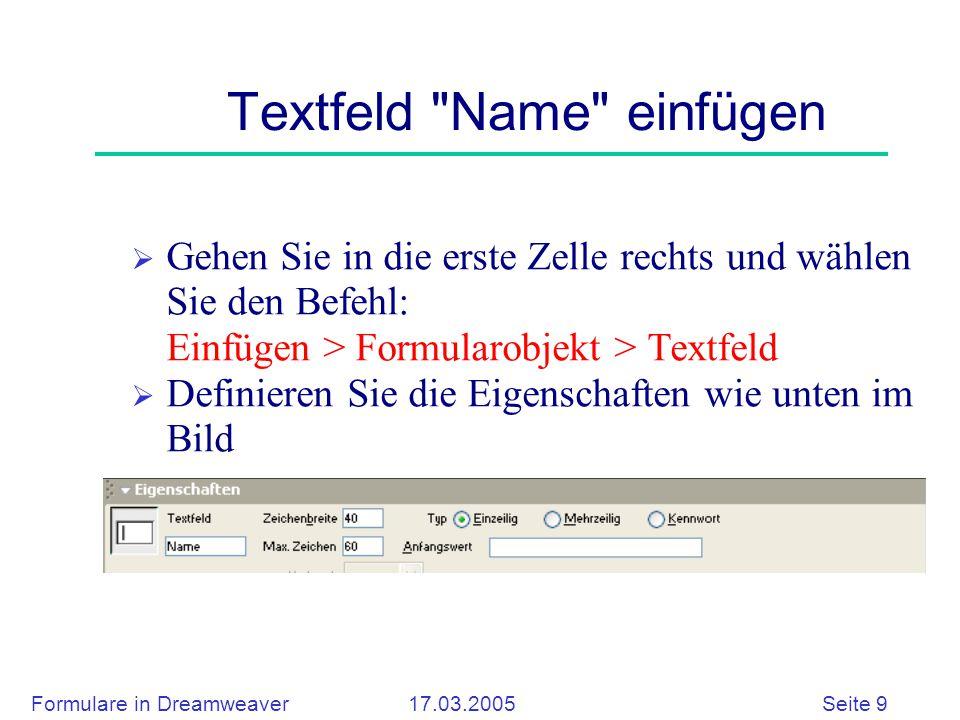 Formulare in Dreamweaver 17.03.2005 Seite 9 Textfeld Name einfügen  Gehen Sie in die erste Zelle rechts und wählen Sie den Befehl: Einfügen > Formularobjekt > Textfeld  Definieren Sie die Eigenschaften wie unten im Bild