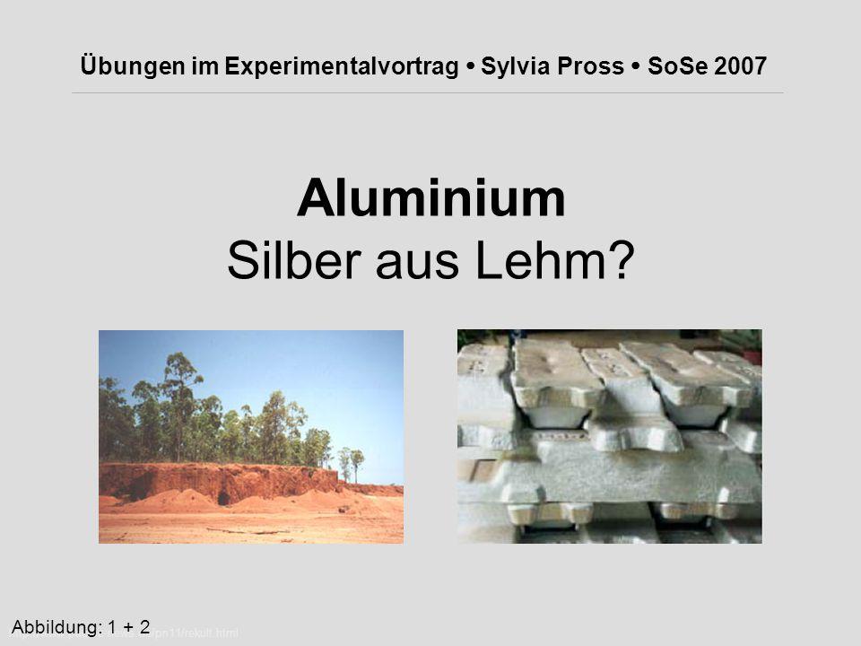 Aluminium Silber aus Lehm? Übungen im Experimentalvortrag  Sylvia Pross  SoSe 2007 http://www.pacific-news.de/pn11/rekult.html Abbildung: 1 + 2