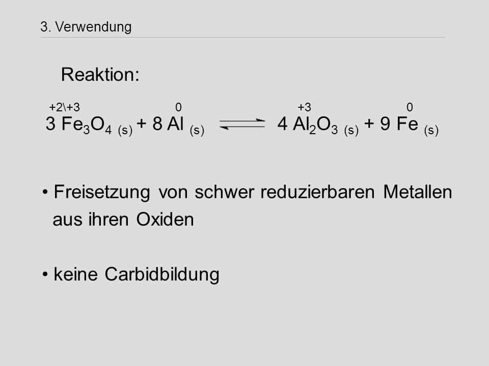 3 Fe 3 O 4 (s) + 8 Al (s) 4 Al 2 O 3 (s) + 9 Fe (s) +2\+3 0 +3 0 Freisetzung von schwer reduzierbaren Metallen aus ihren Oxiden keine Carbidbildung Re