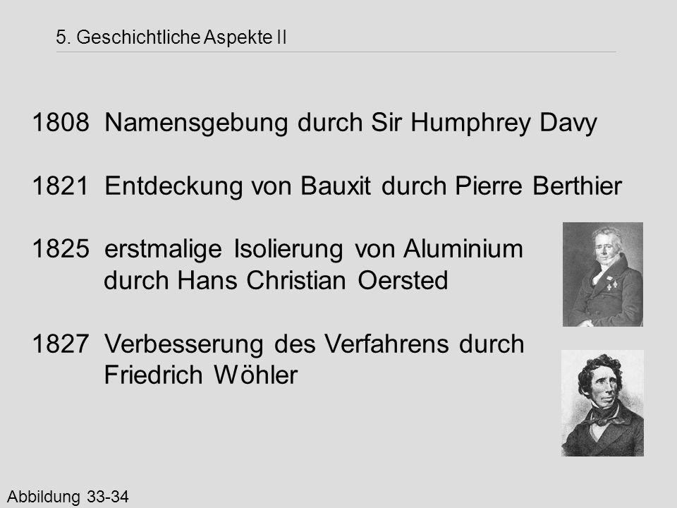 5. Geschichtliche Aspekte II 1808 Namensgebung durch Sir Humphrey Davy 1821 Entdeckung von Bauxit durch Pierre Berthier 1825 erstmalige Isolierung von
